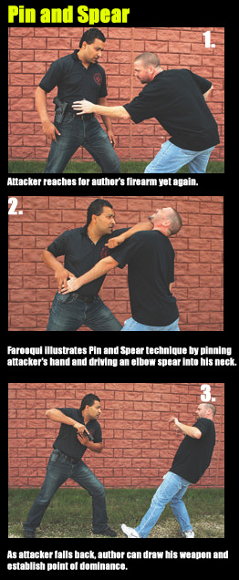 Attacker reaches for author's firearm yet again.  Farooqui illustrates Pin and Spear technique by pinning attacker's hand and driving an elbow spear into his neck.  As attacker falls back, author can draw his weapon and establish point of dominance.