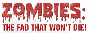 ZOMBIES : THE FAD THAT WON'T DIE!